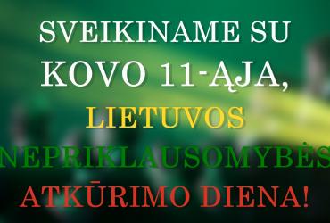 SVEIKINAME SU KOVO 11-ĄJA, LIETUVOS NEPRIKLAUSOMYBĖS ATKŪRIMO DIENA!
